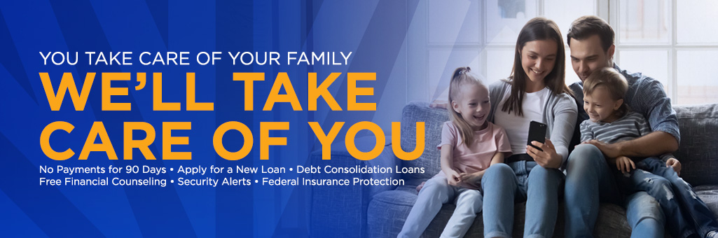 You take care of your family. We'll take care of you. Skip a payment, apply for a new loan, zero percent on balance transfer, free financial counseling, IRA provisions in the CARES act, secuirty alerts, federal insurance protection.