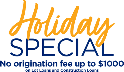 Holiday Special. No origination fee up to $1000 on lot loans, construction loans & secondary market mortgages.