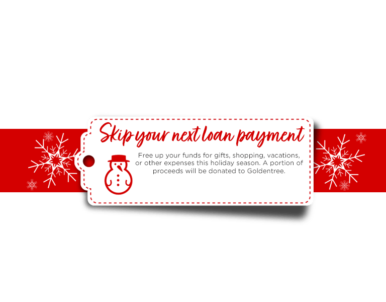 Skip your loan payment. Free up your funds for gifts, shopping, vacations, or other expenses this holiday season. A portion of proceeds will be donated to Goldentree