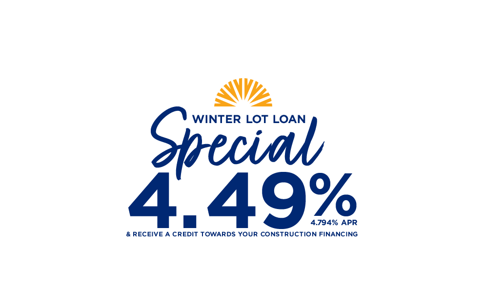 Winter Lot Loan Special 4.49% or 4.794% APR and receive a credit towards your construction financing